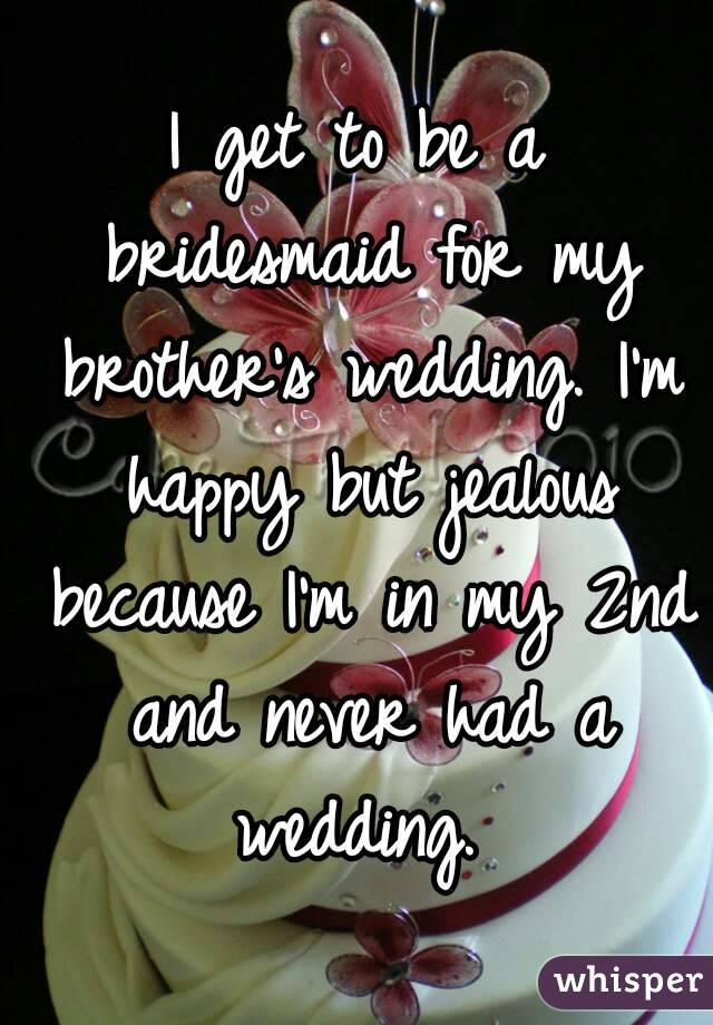 I get to be a bridesmaid for my brother's wedding. I'm happy but jealous because I'm in my 2nd and never had a wedding.