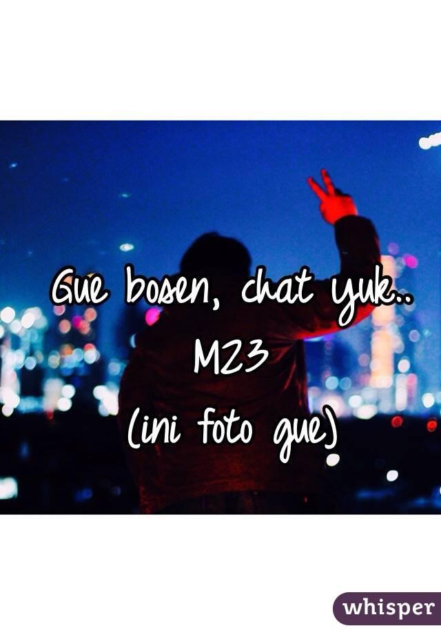 Gue bosen, chat yuk.. M23  (ini foto gue)