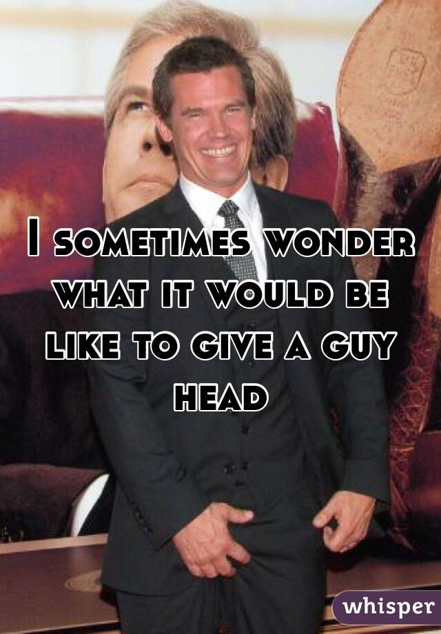I sometimes wonder what it would be like to give a guy head