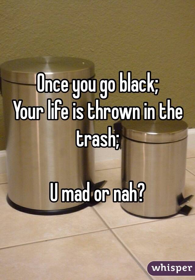 Once you go black; Your life is thrown in the trash;  U mad or nah?