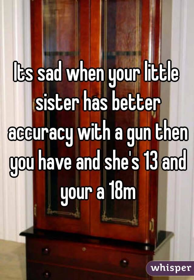 Its sad when your little sister has better accuracy with a gun then you have and she's 13 and your a 18m