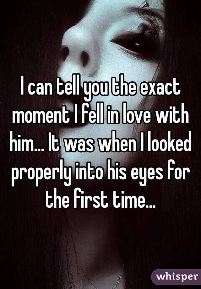 I can tell you the exact moment I fell in love with him... It was when I looked properly into his eyes for the first time...