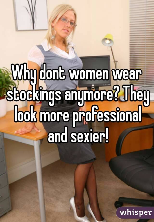 Why dont women wear stockings anymore? They look more professional and sexier!