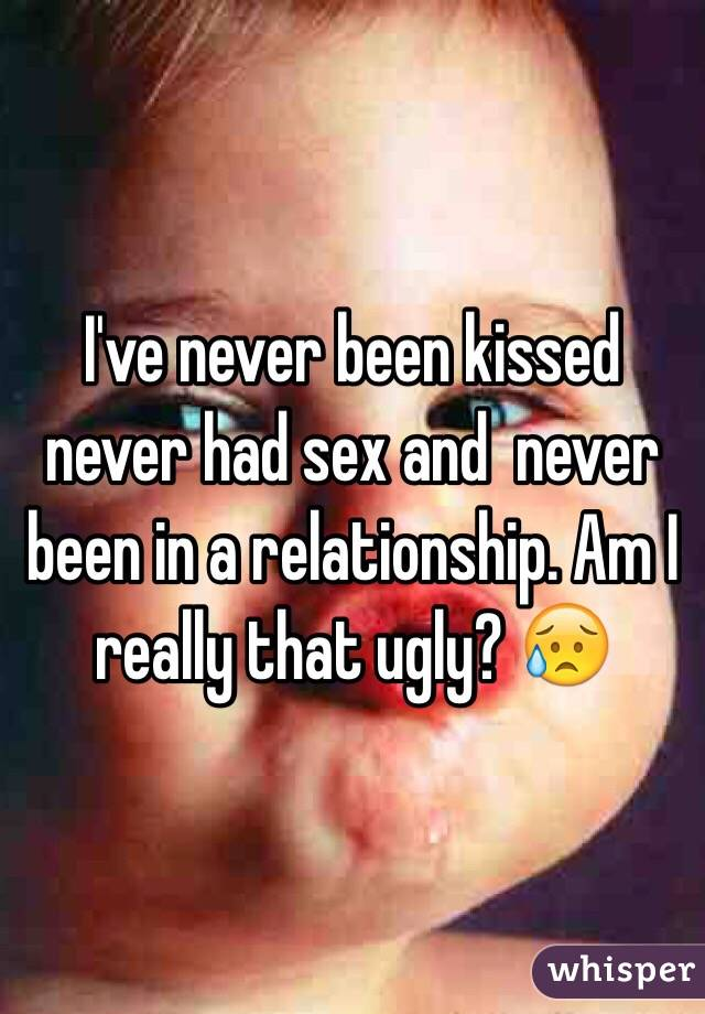 I've never been kissed never had sex and  never been in a relationship. Am I really that ugly? 😥
