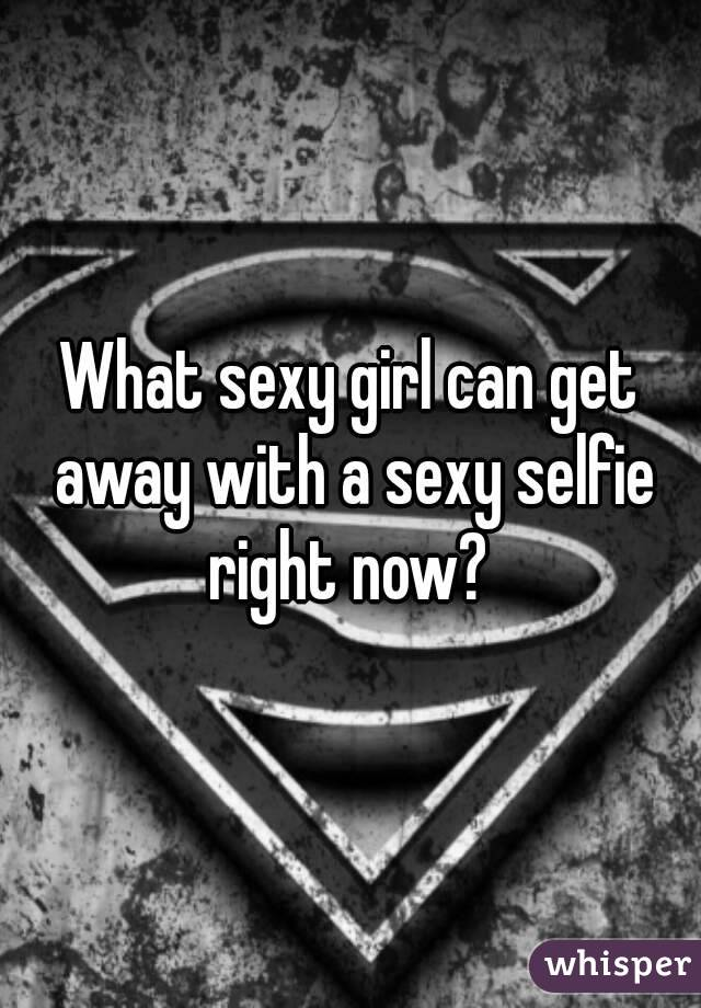 What sexy girl can get away with a sexy selfie right now?