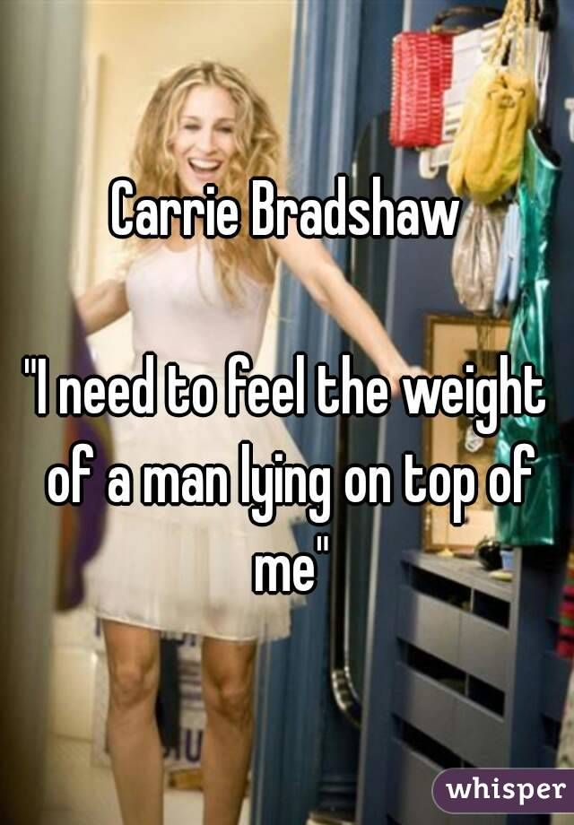 "Carrie Bradshaw  ""I need to feel the weight of a man lying on top of me"""