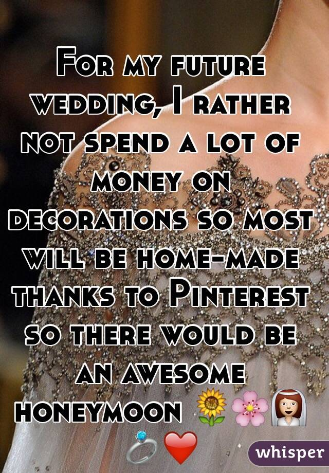 For my future wedding, I rather not spend a lot of money on decorations so most will be home-made thanks to Pinterest so there would be an awesome honeymoon 🌻🌸👰💍❤️