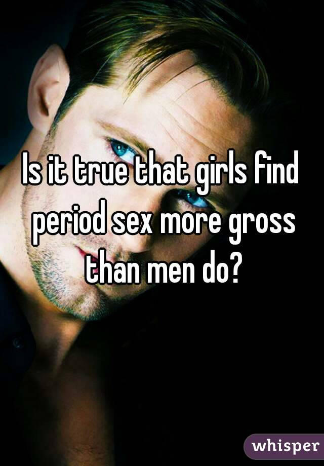 Is it true that girls find period sex more gross than men do?