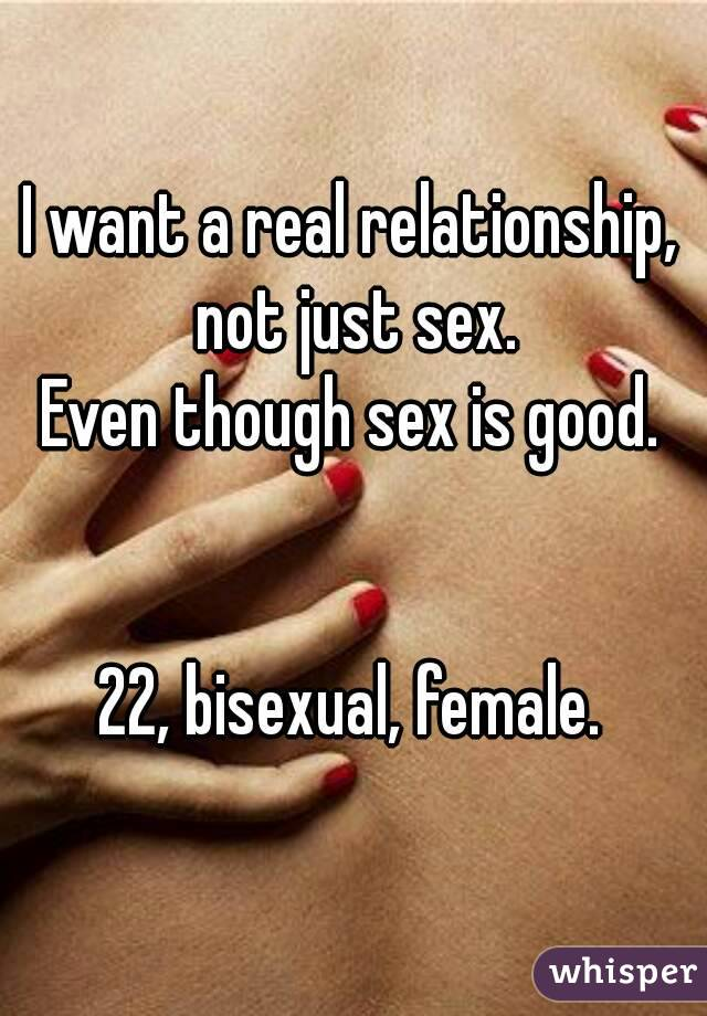 I want a real relationship, not just sex. Even though sex is good.   22, bisexual, female.