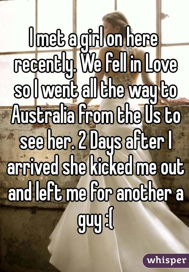 I met a girl on here recently. We fell in Love so I went all the way to Australia from the Us to see her. 2 Days after I arrived she kicked me out and left me for another a guy :(