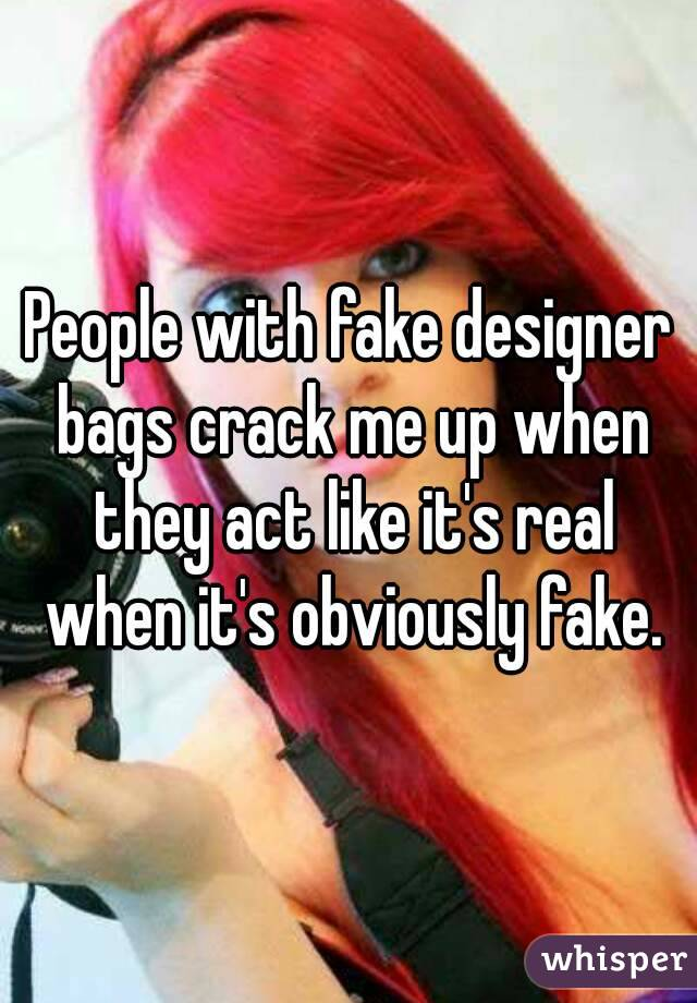 People with fake designer bags crack me up when they act like it's real when it's obviously fake.