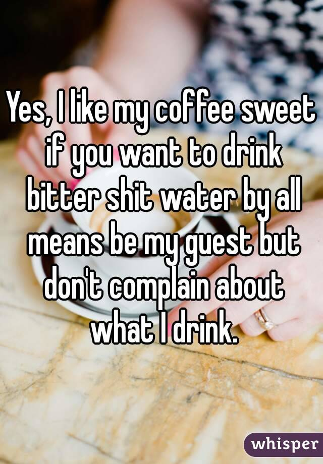 Yes, I like my coffee sweet if you want to drink bitter shit water by all means be my guest but don't complain about what I drink.