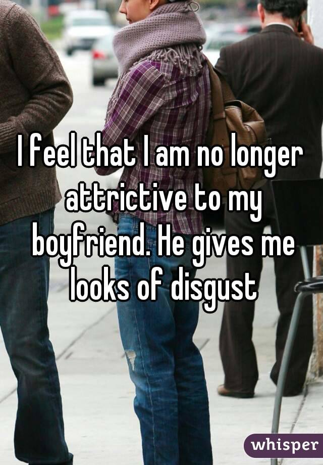 I feel that I am no longer attrictive to my boyfriend. He gives me looks of disgust