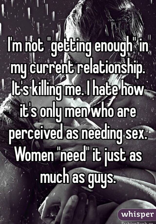 """I'm not """"getting enough"""" in my current relationship. It's killing me. I hate how it's only men who are perceived as needing sex. Women """"need"""" it just as much as guys."""