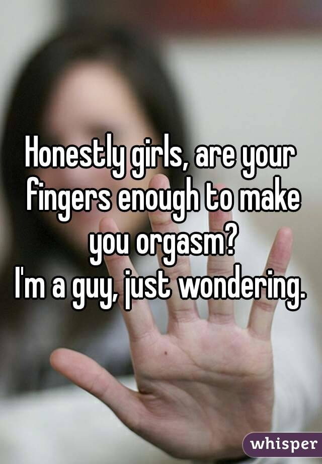 Honestly girls, are your fingers enough to make you orgasm? I'm a guy, just wondering.