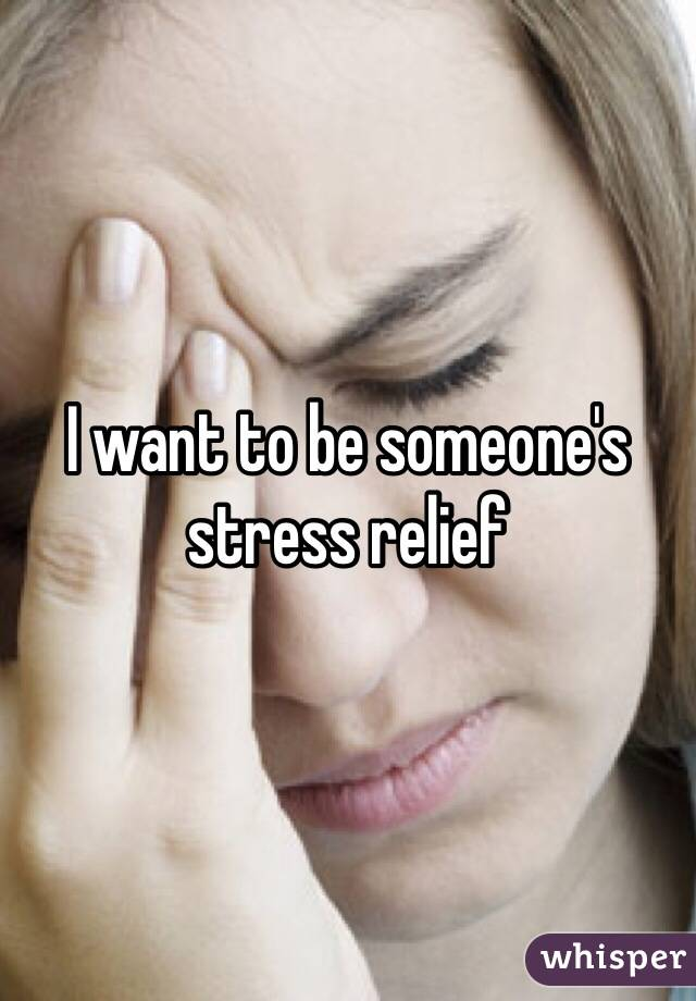 I want to be someone's stress relief