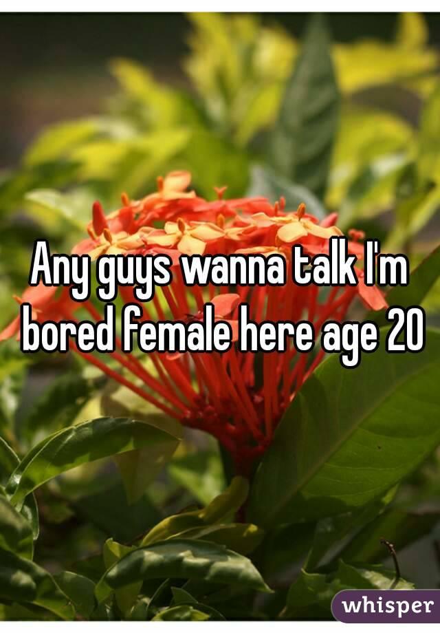Any guys wanna talk I'm bored female here age 20