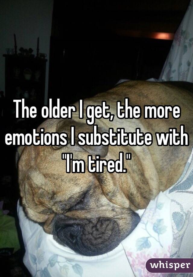 "The older I get, the more emotions I substitute with ""I'm tired."""