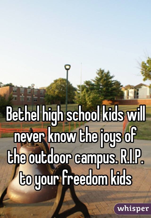 Bethel high school kids will never know the joys of the outdoor campus. R.I.P. to your freedom kids