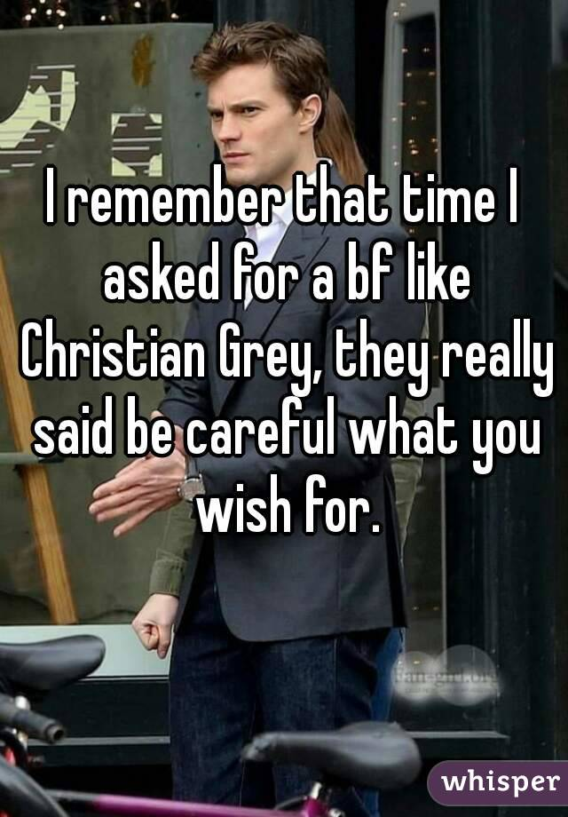 I remember that time I asked for a bf like Christian Grey, they really said be careful what you wish for.