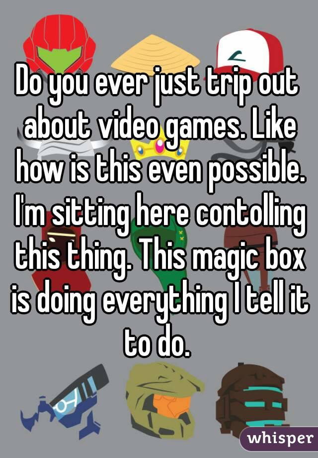Do you ever just trip out about video games. Like how is this even possible. I'm sitting here contolling this thing. This magic box is doing everything I tell it to do.