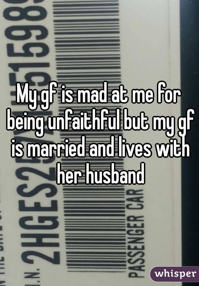My gf is mad at me for being unfaithful but my gf is married and lives with her husband