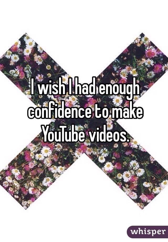 I wish I had enough confidence to make YouTube videos.