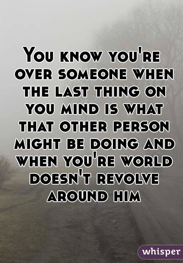 You know you're over someone when the last thing on you mind is what that other person might be doing and when you're world doesn't revolve around him