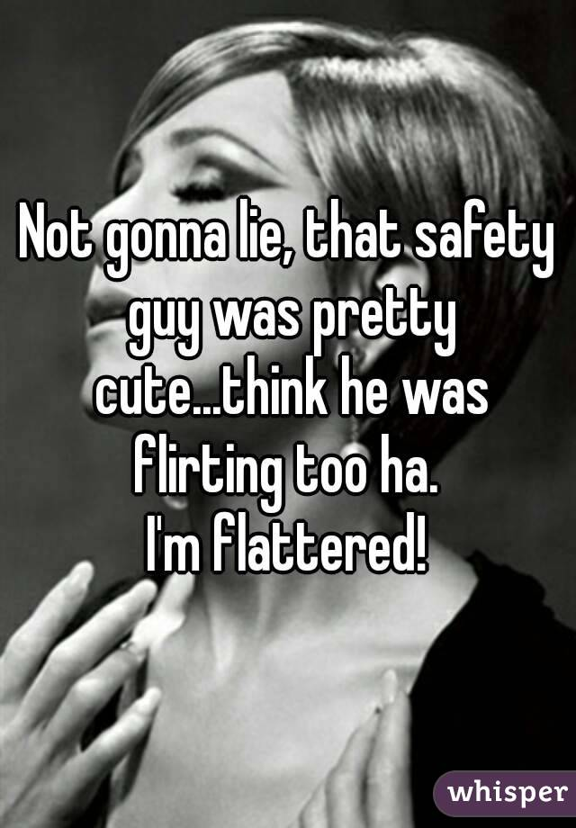 Not gonna lie, that safety guy was pretty cute...think he was flirting too ha.  I'm flattered!