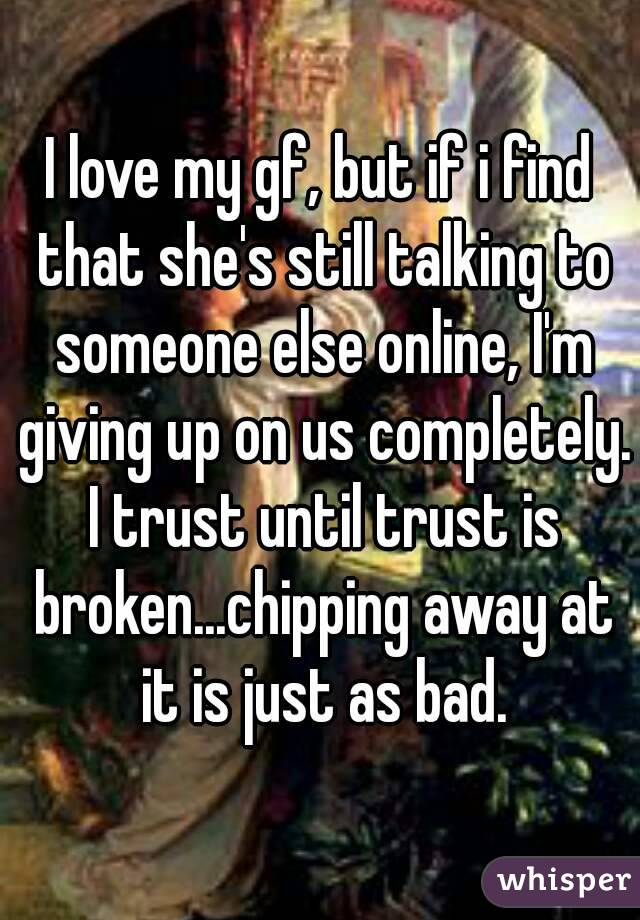 I love my gf, but if i find that she's still talking to someone else online, I'm giving up on us completely. I trust until trust is broken...chipping away at it is just as bad.