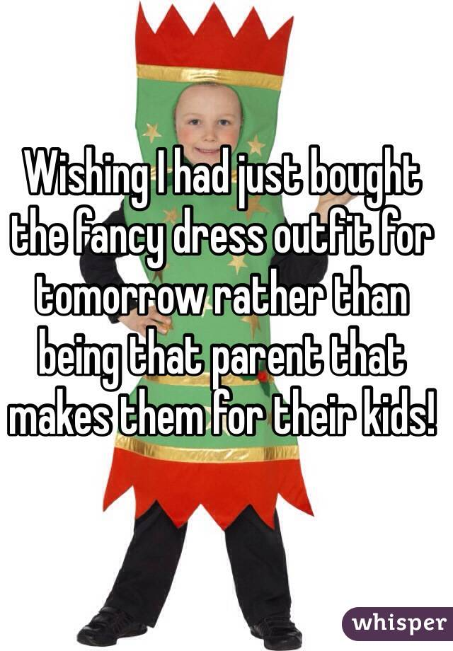 Wishing I had just bought the fancy dress outfit for tomorrow rather than being that parent that makes them for their kids!