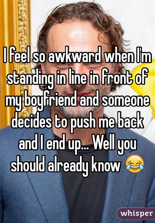 I feel so awkward when I'm standing in line in front of my boyfriend and someone decides to push me back and I end up... Well you should already know 😂