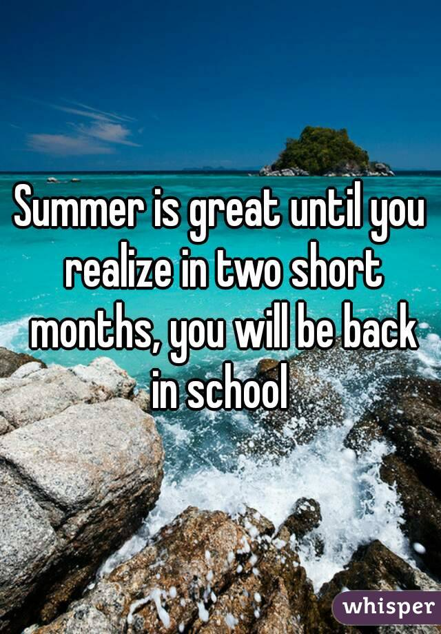 Summer is great until you realize in two short months, you will be back in school
