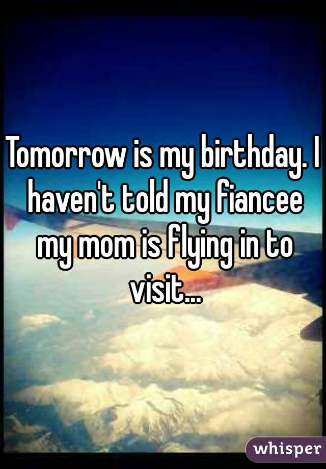 Tomorrow is my birthday. I haven't told my fiancee my mom is flying in to visit...