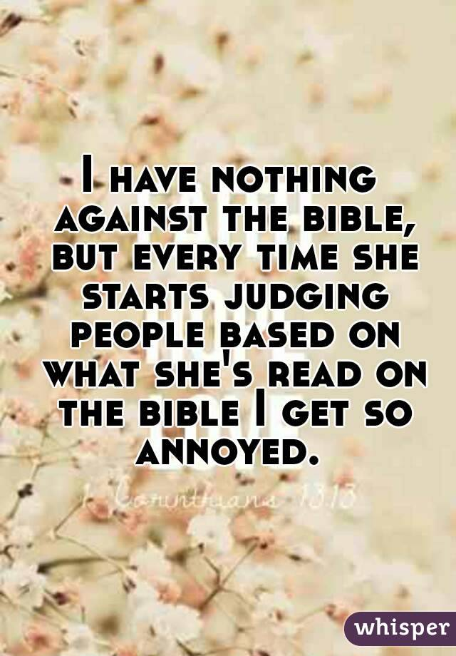 I have nothing against the bible, but every time she starts judging people based on what she's read on the bible I get so annoyed.
