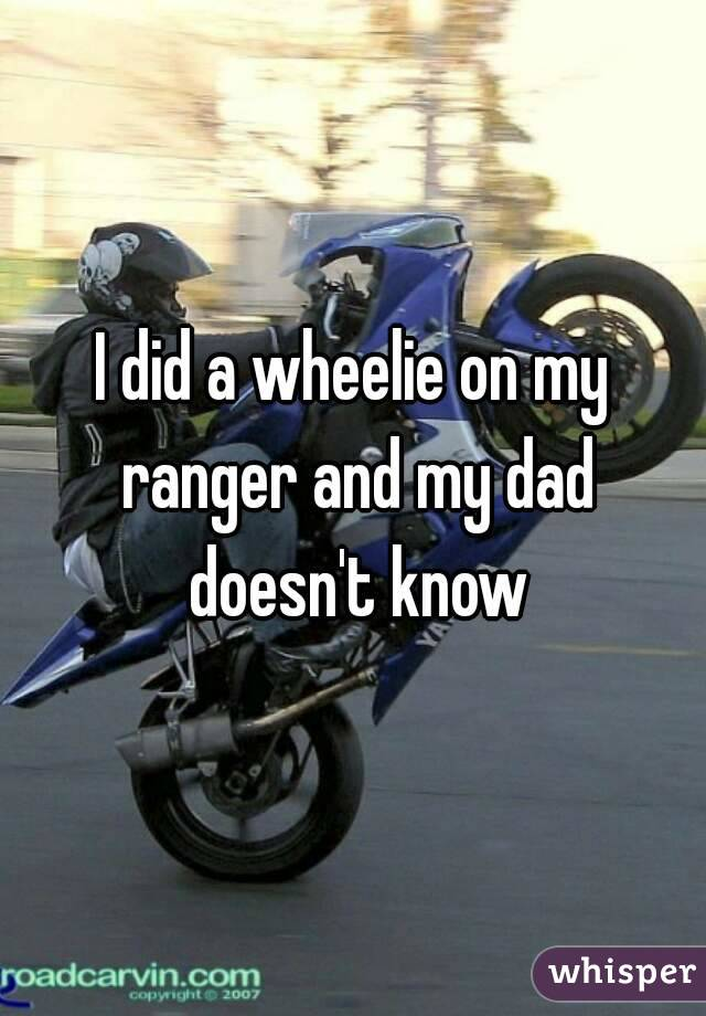 I did a wheelie on my ranger and my dad doesn't know