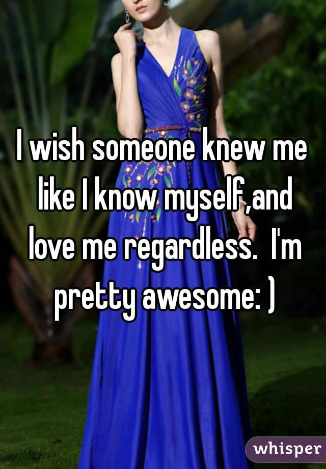 I wish someone knew me like I know myself,and love me regardless.  I'm pretty awesome: )