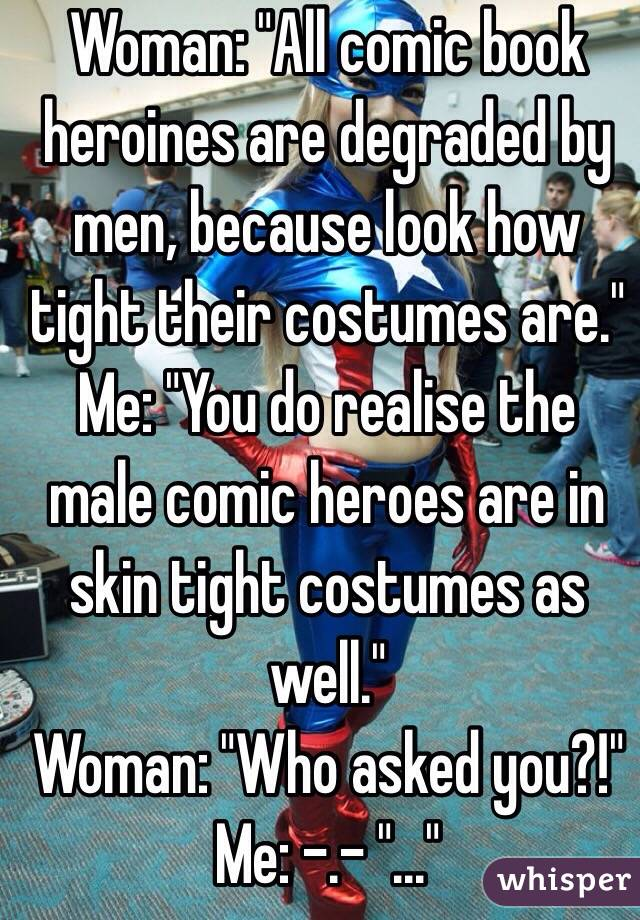 """Woman: """"All comic book heroines are degraded by men, because look how tight their costumes are."""" Me: """"You do realise the male comic heroes are in skin tight costumes as well.""""  Woman: """"Who asked you?!""""  Me: -.- """"..."""""""