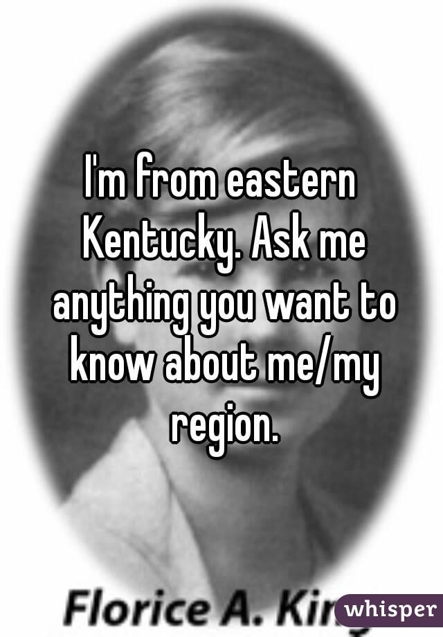 I'm from eastern Kentucky. Ask me anything you want to know about me/my region.