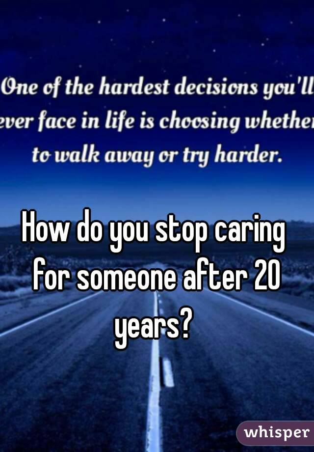 How do you stop caring for someone after 20 years?