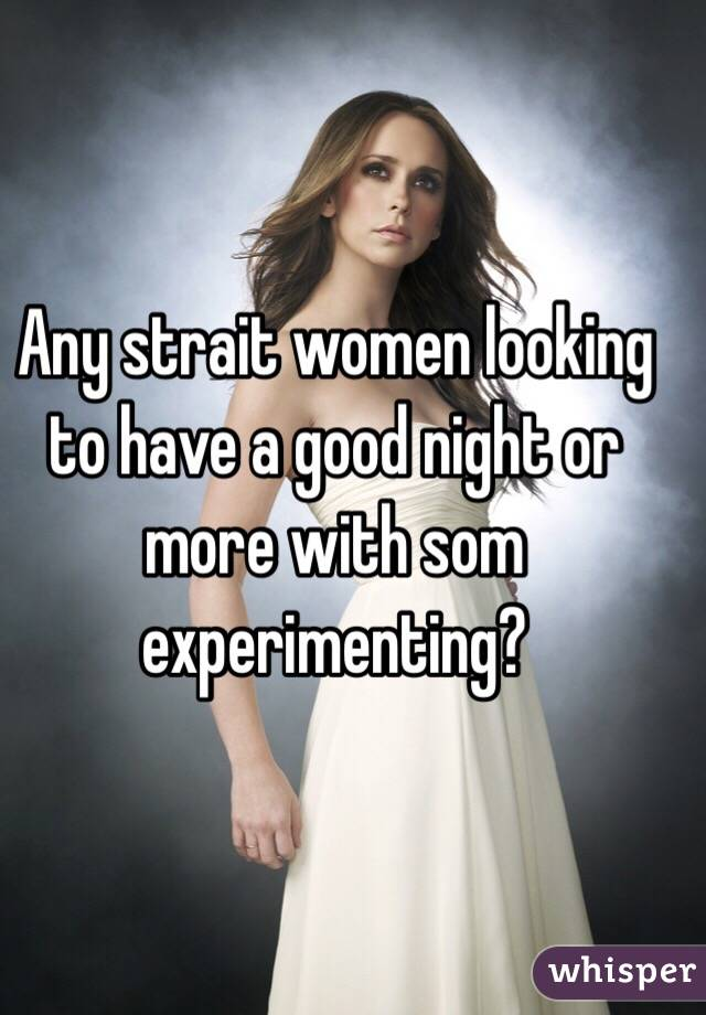 Any strait women looking to have a good night or more with som experimenting?