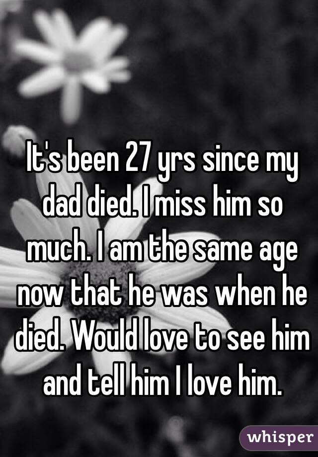 It's been 27 yrs since my dad died. I miss him so much. I am the same age now that he was when he died. Would love to see him and tell him I love him.