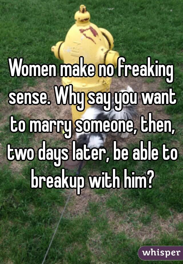 Women make no freaking sense. Why say you want to marry someone, then, two days later, be able to breakup with him?