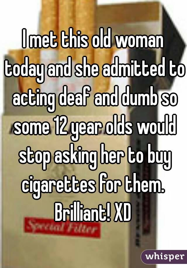 I met this old woman today and she admitted to acting deaf and dumb so some 12 year olds would stop asking her to buy cigarettes for them.  Brilliant! XD