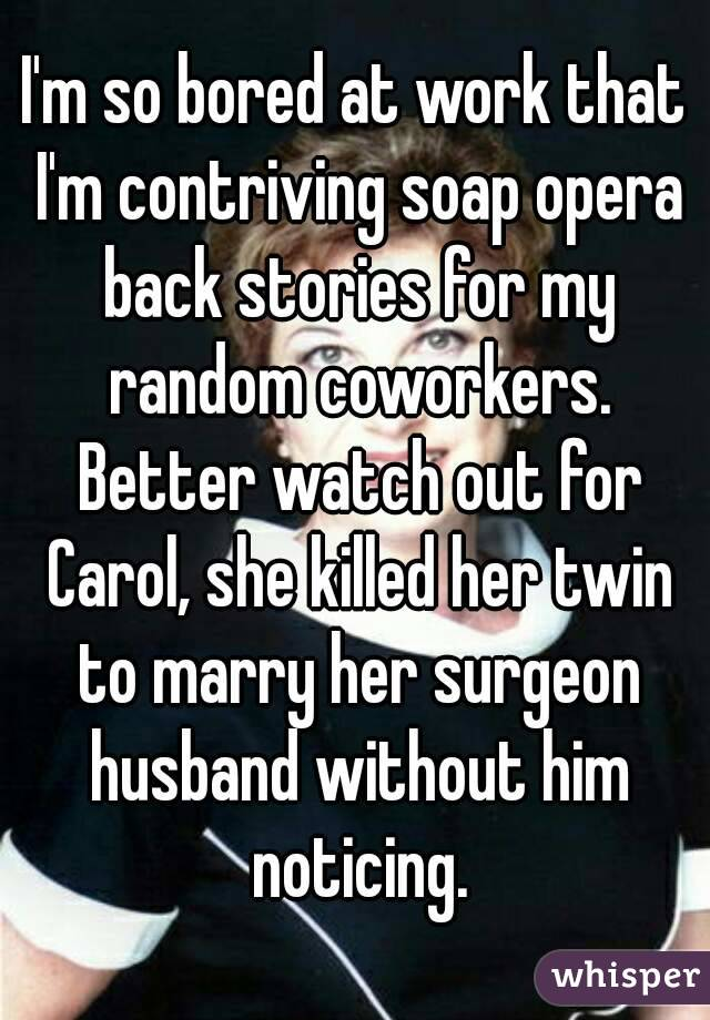 I'm so bored at work that I'm contriving soap opera back stories for my random coworkers. Better watch out for Carol, she killed her twin to marry her surgeon husband without him noticing.