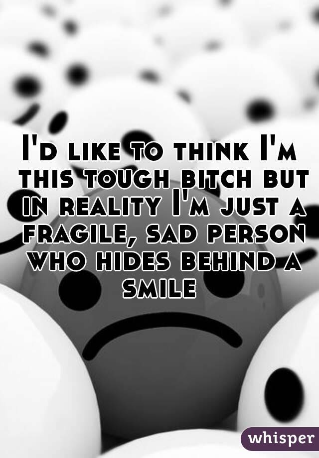 I'd like to think I'm this tough bitch but in reality I'm just a fragile, sad person who hides behind a smile