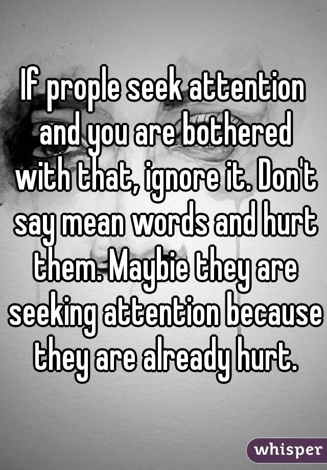 If prople seek attention and you are bothered with that, ignore it. Don't say mean words and hurt them. Maybie they are seeking attention because they are already hurt.