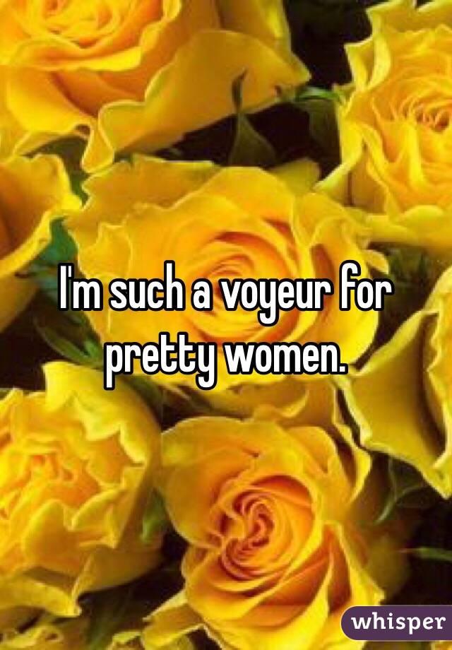 I'm such a voyeur for pretty women.