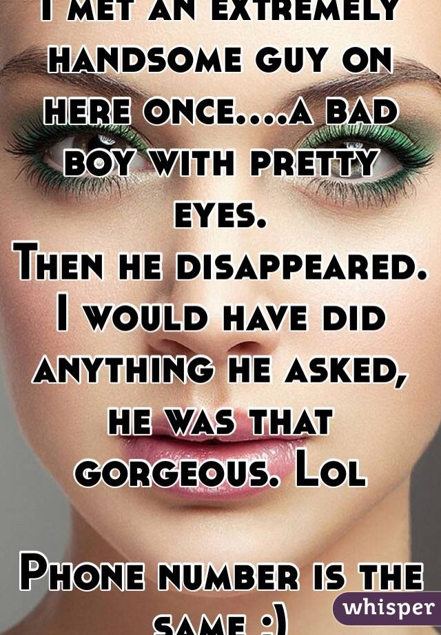 I met an extremely handsome guy on here once....a bad boy with pretty eyes.  Then he disappeared. I would have did anything he asked, he was that gorgeous. Lol   Phone number is the same ;)