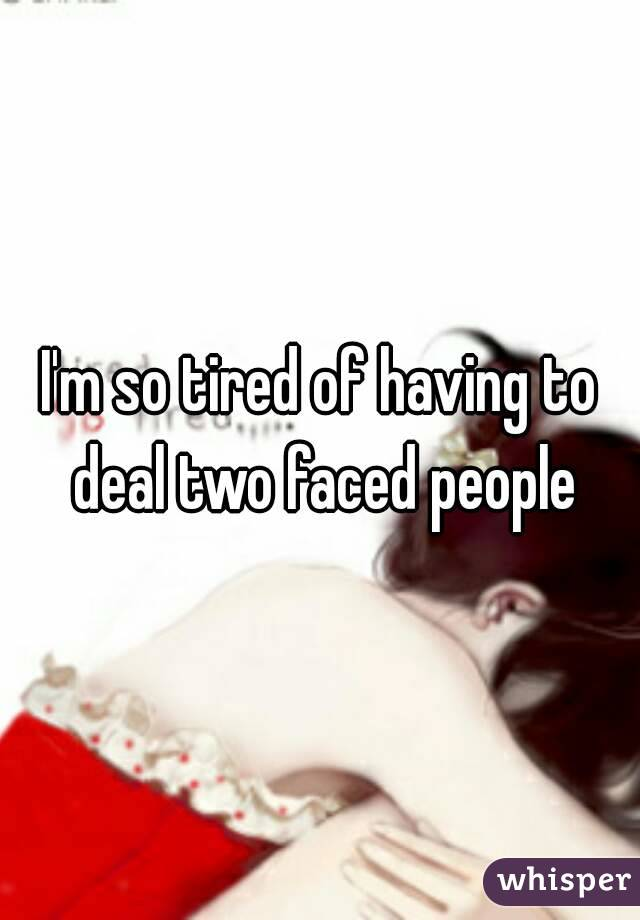 I'm so tired of having to deal two faced people